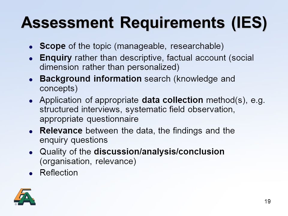 19 Assessment Requirements (IES) Scope of the topic (manageable, researchable) Enquiry rather than descriptive, factual account (social dimension rather than personalized) Background information search (knowledge and concepts) Application of appropriate data collection method(s), e.g.