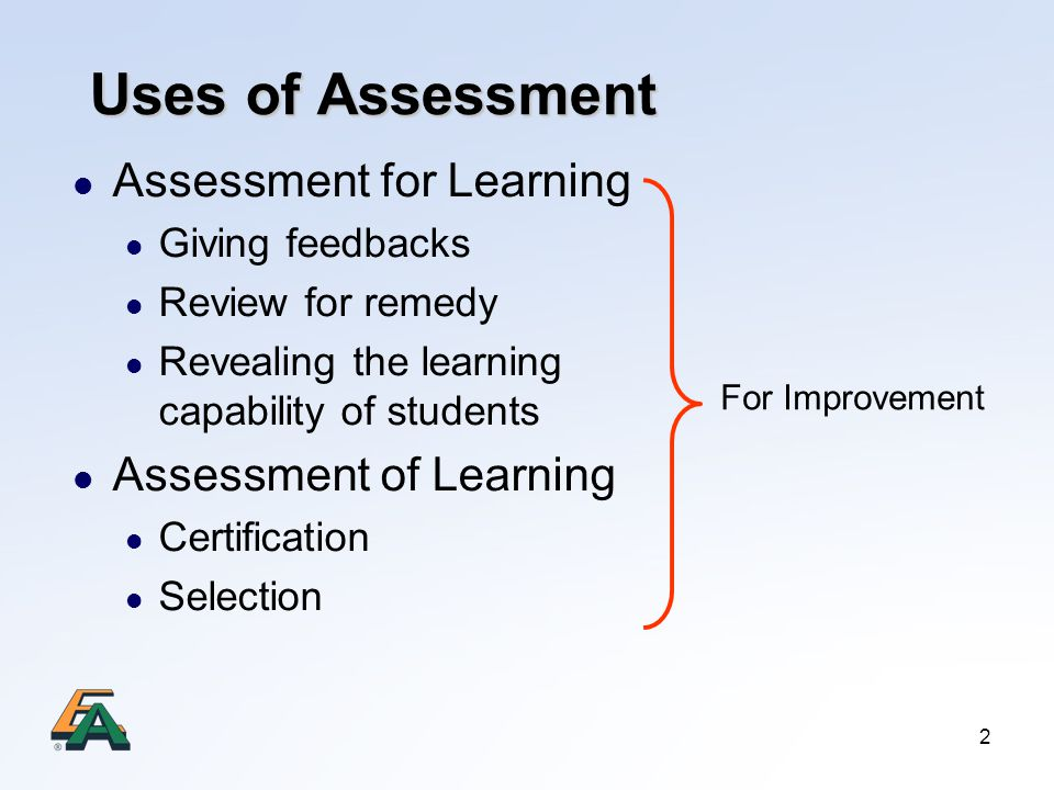 2 Uses of Assessment Assessment for Learning Giving feedbacks Review for remedy Revealing the learning capability of students Assessment of Learning Certification Selection For Improvement