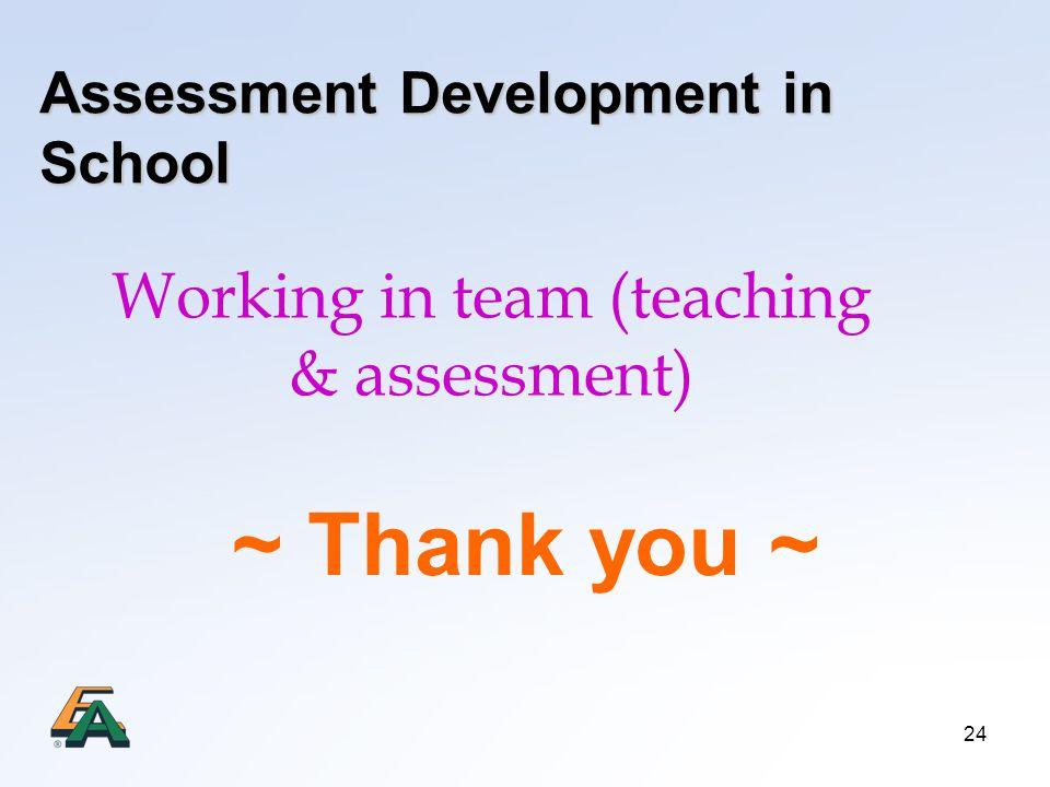 24 Assessment Development in School Working in team (teaching & assessment) ~ Thank you ~