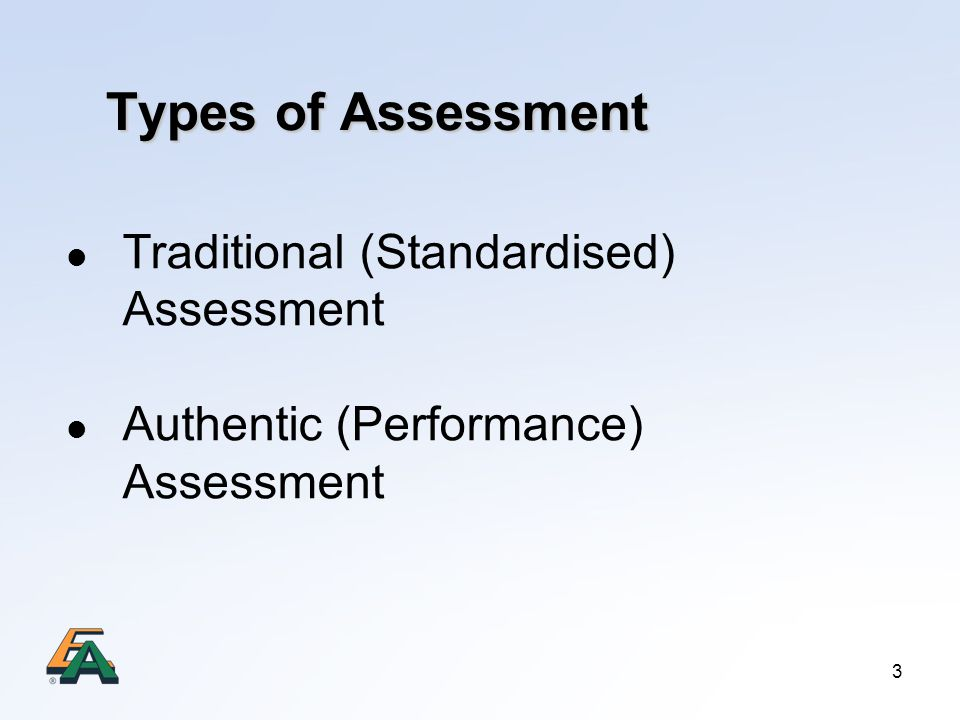 3 Types of Assessment Traditional (Standardised) Assessment Authentic (Performance) Assessment