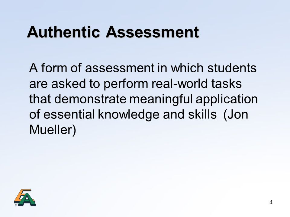 4 Authentic Assessment A form of assessment in which students are asked to perform real-world tasks that demonstrate meaningful application of essential knowledge and skills (Jon Mueller)