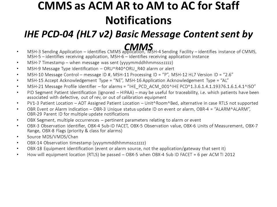 CMMS as ACM AR to AM to AC for Staff Notifications IHE PCD-04 (HL7 v2) Basic Message Content sent by CMMS MSH-3 Sending Application – identifies CMMS