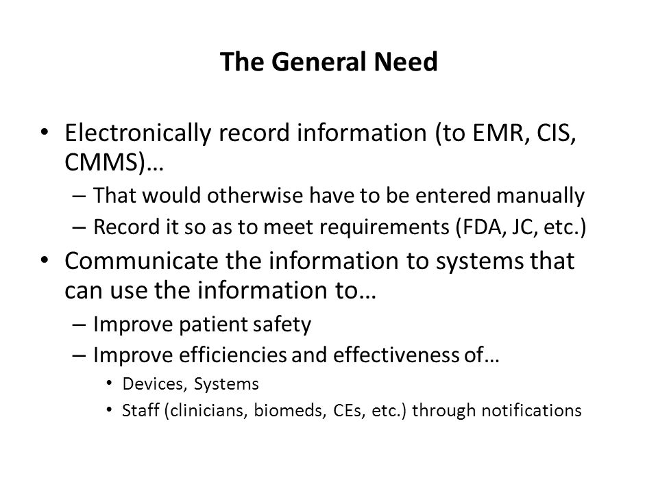 The General Need Electronically record information (to EMR, CIS, CMMS)… – That would otherwise have to be entered manually – Record it so as to meet r