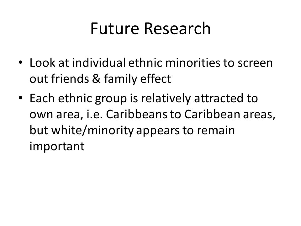 Future Research Look at individual ethnic minorities to screen out friends & family effect Each ethnic group is relatively attracted to own area, i.e.