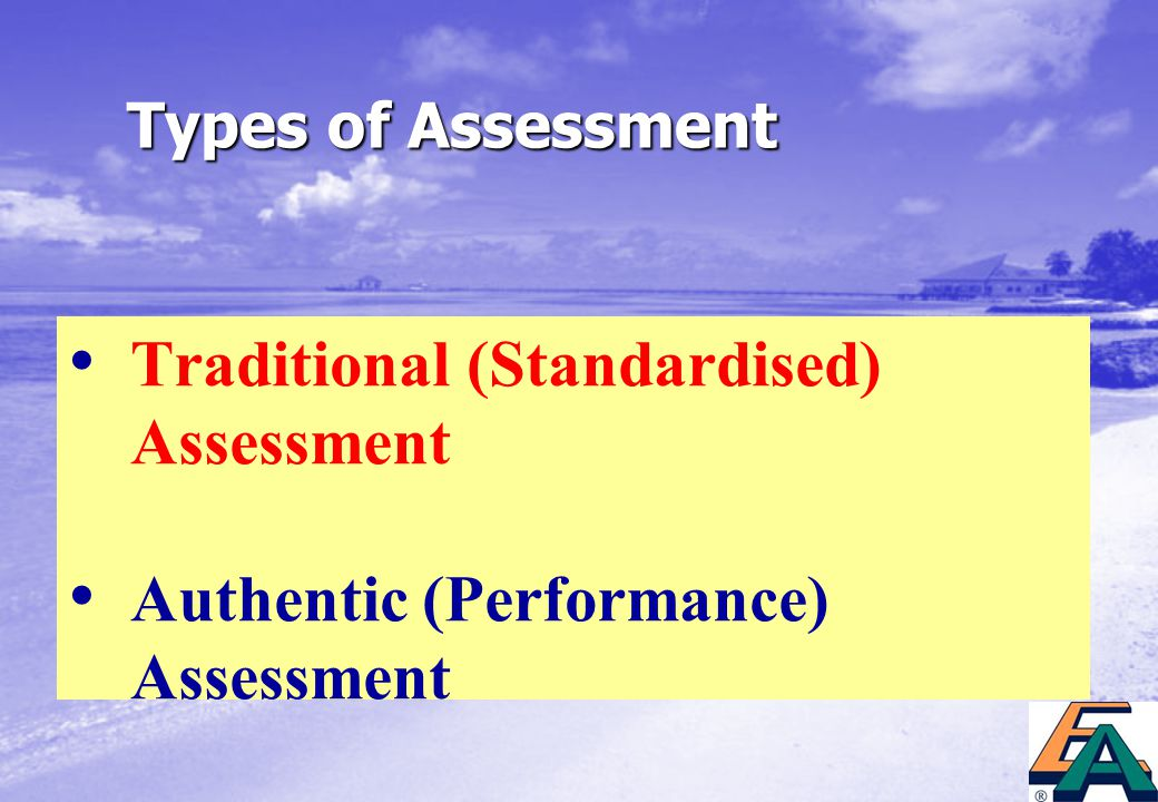 Types of Assessment Traditional (Standardised) Assessment Authentic (Performance) Assessment