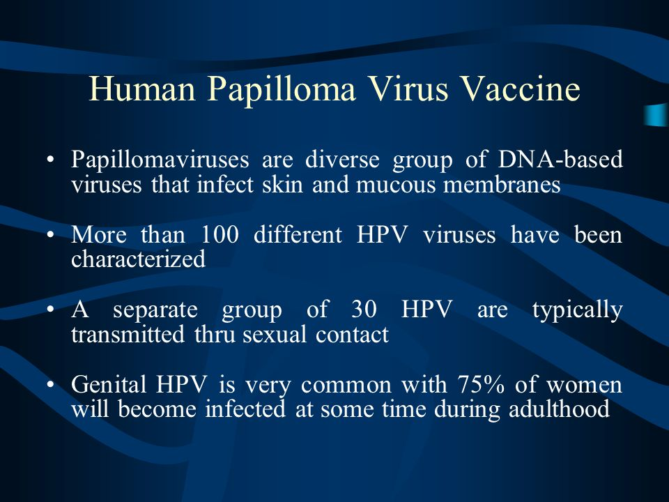 Human Papilloma Virus Vaccine Papillomaviruses are diverse group of DNA-based viruses that infect skin and mucous membranes More than 100 different HPV viruses have been characterized A separate group of 30 HPV are typically transmitted thru sexual contact Genital HPV is very common with 75% of women will become infected at some time during adulthood
