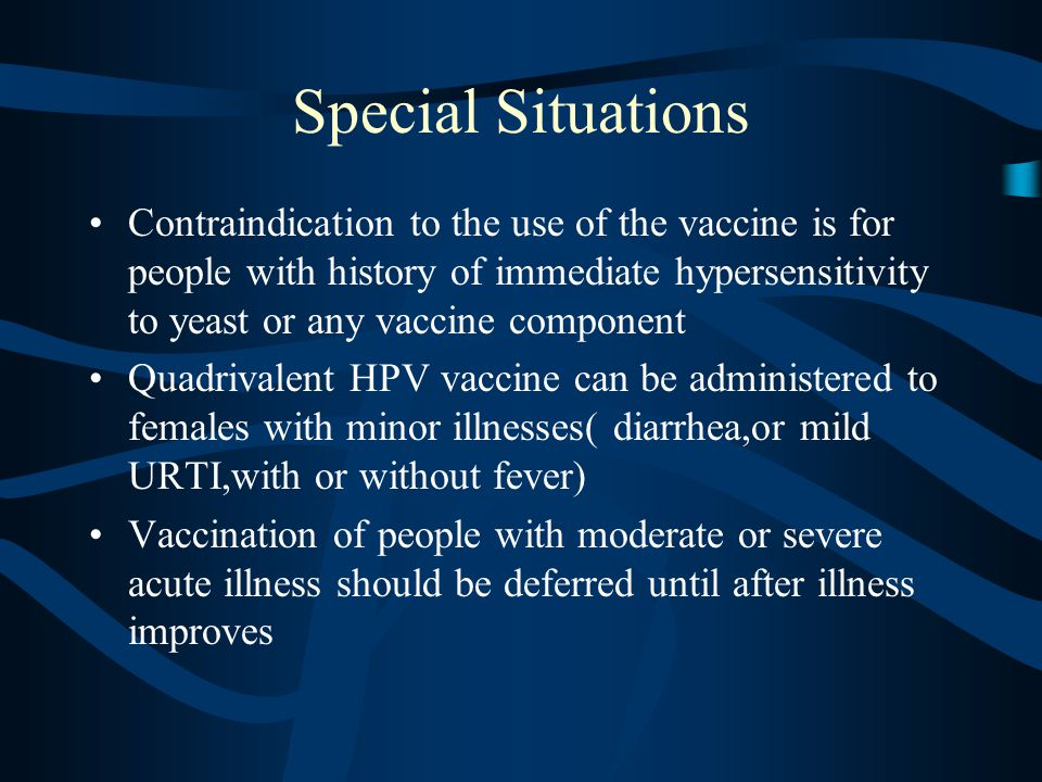 Special Situations Contraindication to the use of the vaccine is for people with history of immediate hypersensitivity to yeast or any vaccine component Quadrivalent HPV vaccine can be administered to females with minor illnesses( diarrhea,or mild URTI,with or without fever) Vaccination of people with moderate or severe acute illness should be deferred until after illness improves