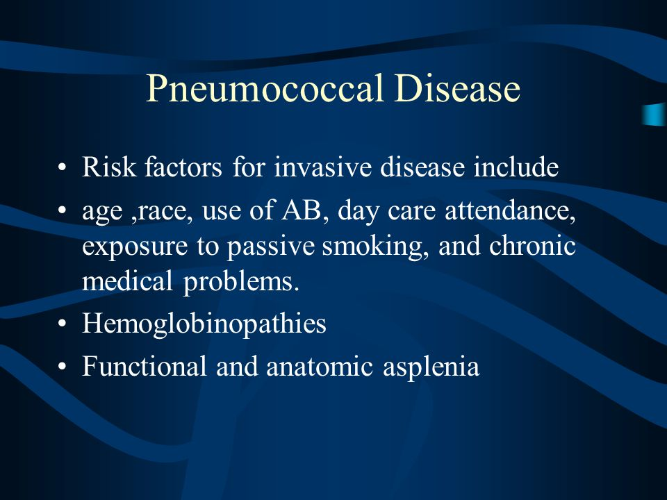 Pneumococcal Disease Risk factors for invasive disease include age,race, use of AB, day care attendance, exposure to passive smoking, and chronic medical problems.