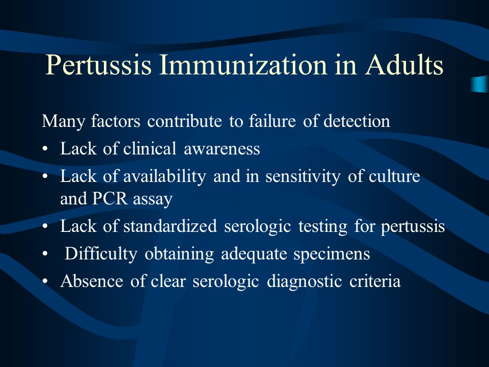 Pertussis Immunization in Adults Many factors contribute to failure of detection Lack of clinical awareness Lack of availability and in sensitivity of culture and PCR assay Lack of standardized serologic testing for pertussis Difficulty obtaining adequate specimens Absence of clear serologic diagnostic criteria
