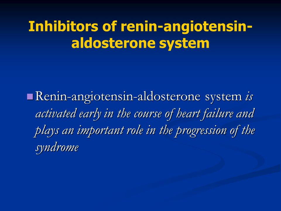 Inhibitors of renin-angiotensin- aldosterone system Renin-angiotensin-aldosterone system is activated early in the course of heart failure and plays a