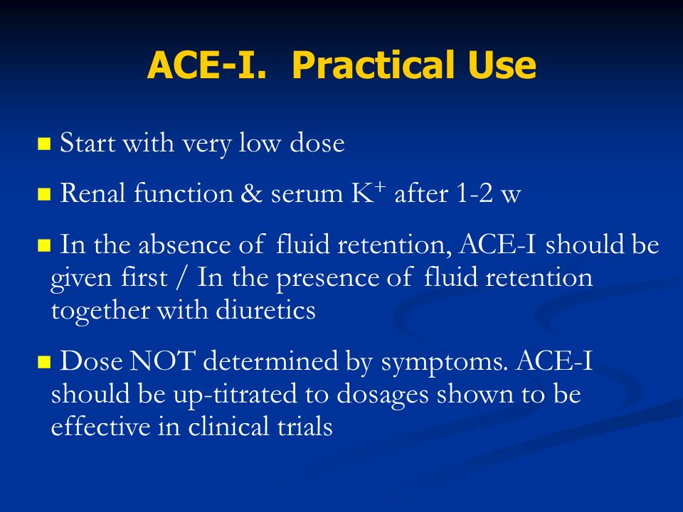 Start with very low dose Renal function & serum K + after 1-2 w In the absence of fluid retention, ACE-I should be given first / In the presence of fl
