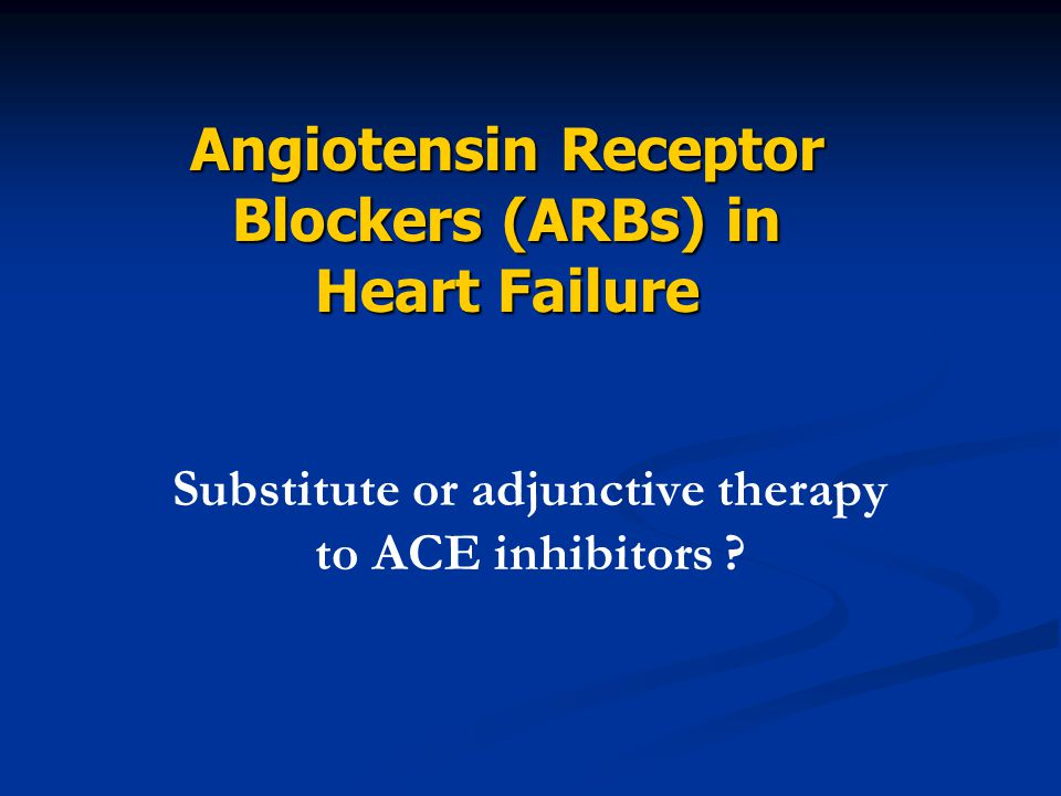 Substitute or adjunctive therapy to ACE inhibitors ? Angiotensin Receptor Blockers (ARBs) in Heart Failure