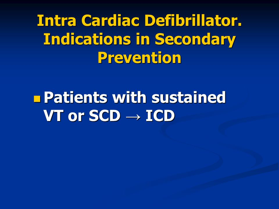 Intra Cardiac Defibrillator. Indications in Secondary Prevention Patients with sustained VT or SCD → ICD Patients with sustained VT or SCD → ICD