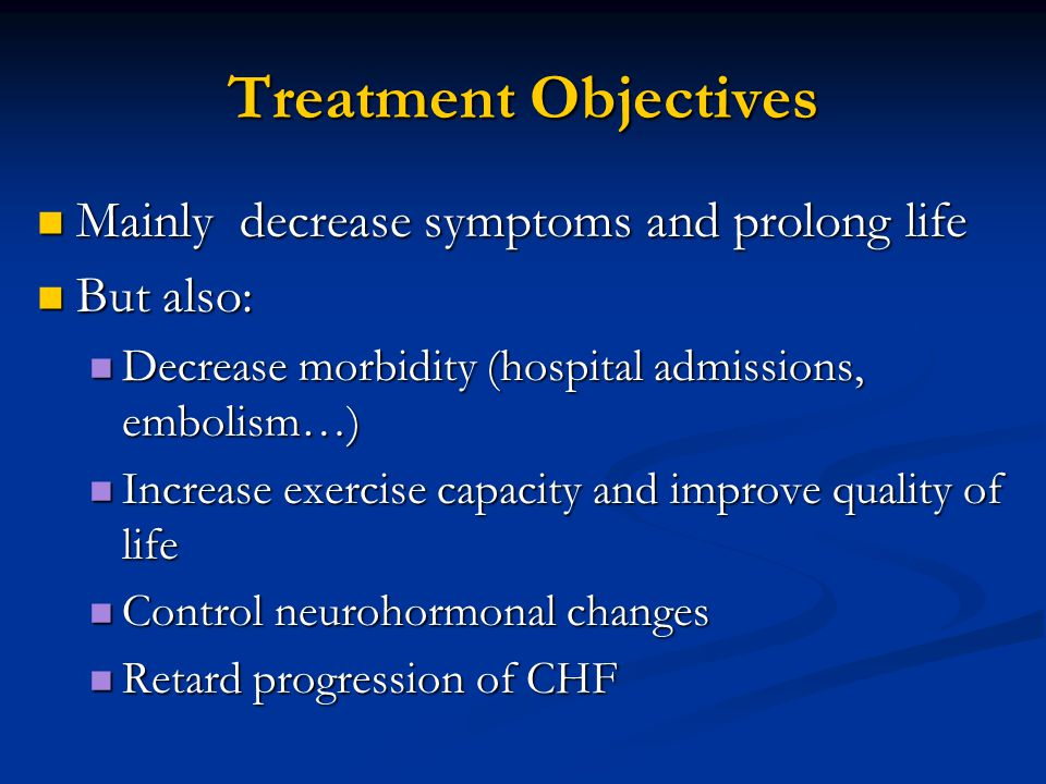 Treatment Objectives Mainly decrease symptoms and prolong life Mainly decrease symptoms and prolong life But also: But also: Decrease morbidity (hospi