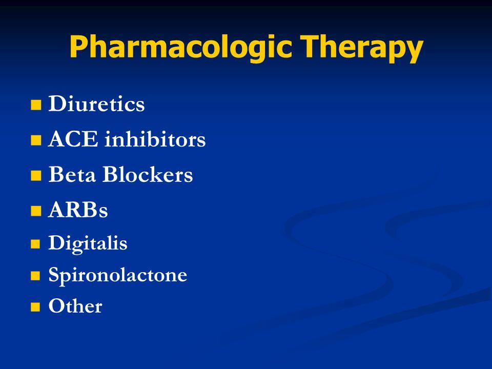Pharmacologic Therapy Diuretics ACE inhibitors Beta Blockers ARBs Digitalis Spironolactone Other