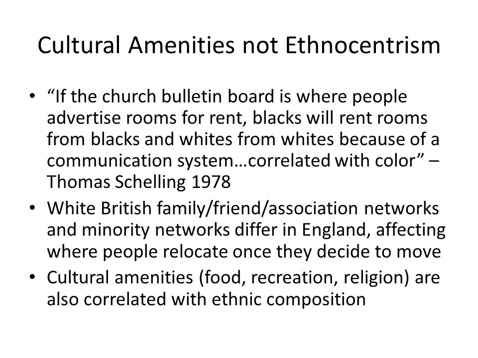 Cultural Amenities not Ethnocentrism If the church bulletin board is where people advertise rooms for rent, blacks will rent rooms from blacks and whites from whites because of a communication system…correlated with color – Thomas Schelling 1978 White British family/friend/association networks and minority networks differ in England, affecting where people relocate once they decide to move Cultural amenities (food, recreation, religion) are also correlated with ethnic composition