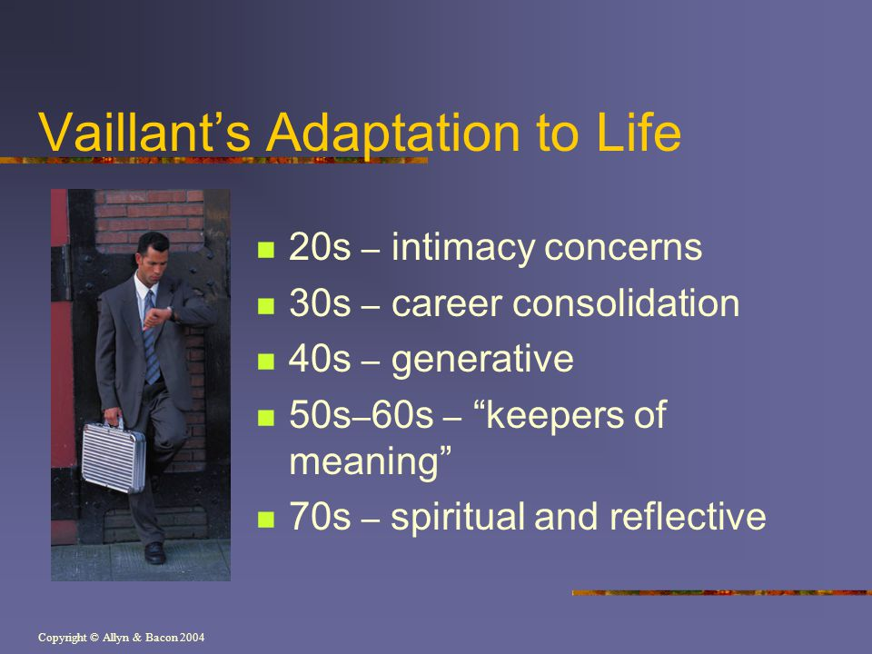 "Copyright © Allyn & Bacon 2004 Vaillant's Adaptation to Life 20s – intimacy concerns 30s – career consolidation 40s – generative 50s – 60s – ""keepers"