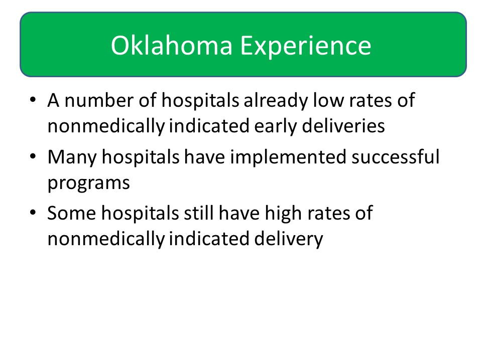 Oklahoma Experience A number of hospitals already low rates of nonmedically indicated early deliveries Many hospitals have implemented successful programs Some hospitals still have high rates of nonmedically indicated delivery
