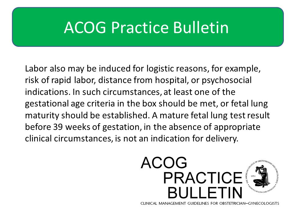 ACOG Practice Bulletin Labor also may be induced for logistic reasons, for example, risk of rapid labor, distance from hospital, or psychosocial indications.