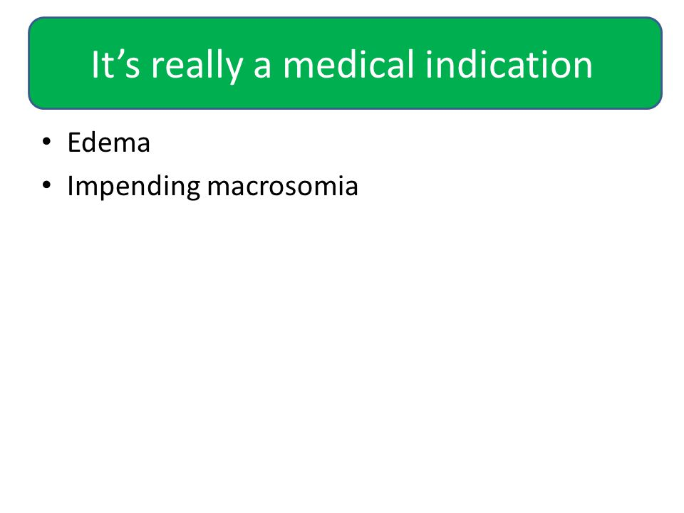 It's really a medical indication Edema Impending macrosomia