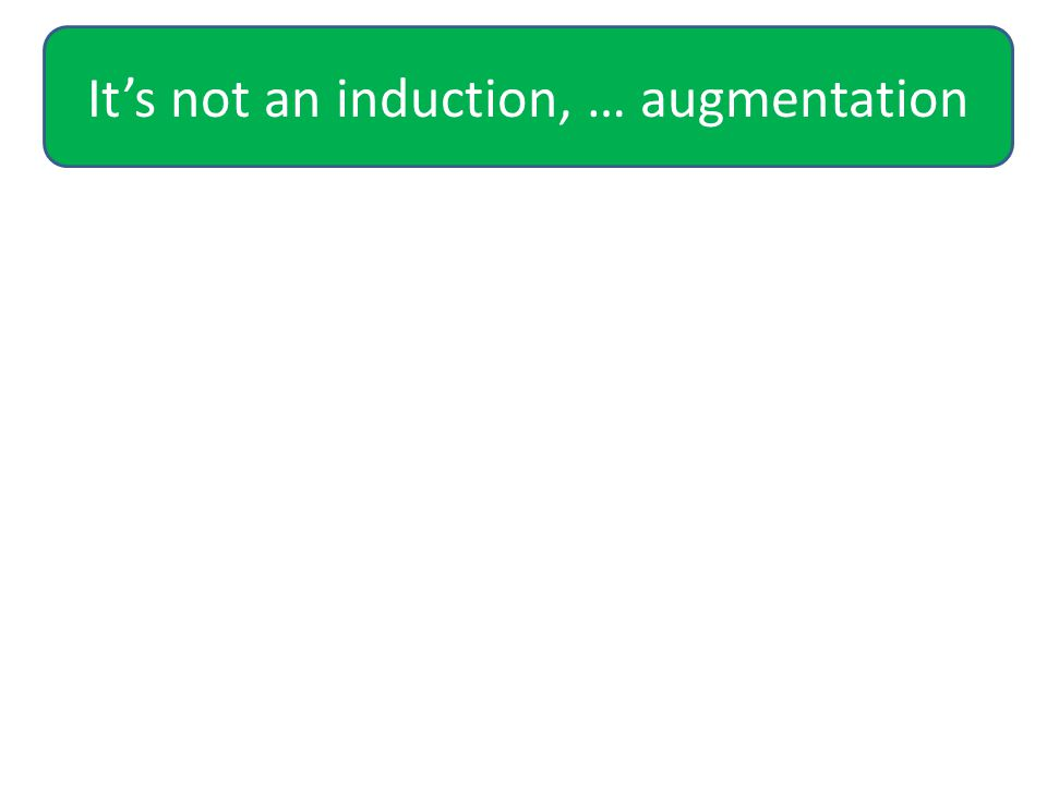 It's not an induction, … augmentation