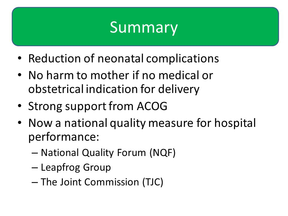 Summary Reduction of neonatal complications No harm to mother if no medical or obstetrical indication for delivery Strong support from ACOG Now a national quality measure for hospital performance: – National Quality Forum (NQF) – Leapfrog Group – The Joint Commission (TJC)