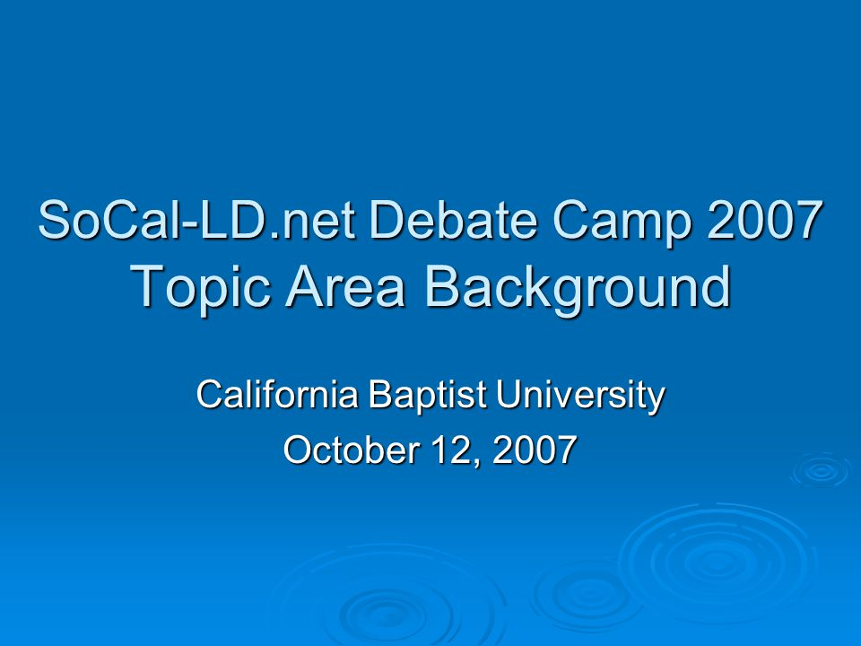 SoCal-LD.net Debate Camp 2007 Topic Area Background California Baptist University October 12, 2007