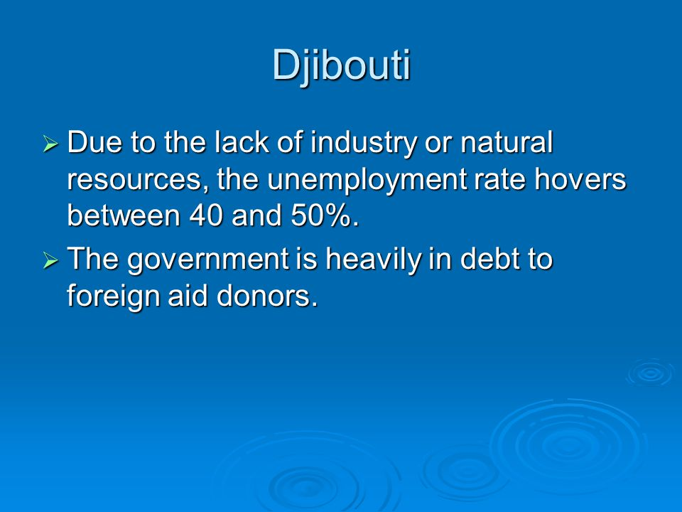Djibouti  Due to the lack of industry or natural resources, the unemployment rate hovers between 40 and 50%.