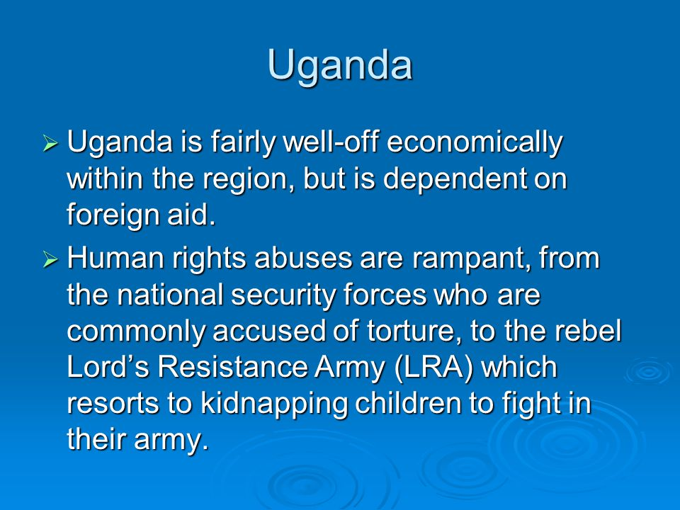 Uganda  Uganda is fairly well-off economically within the region, but is dependent on foreign aid.