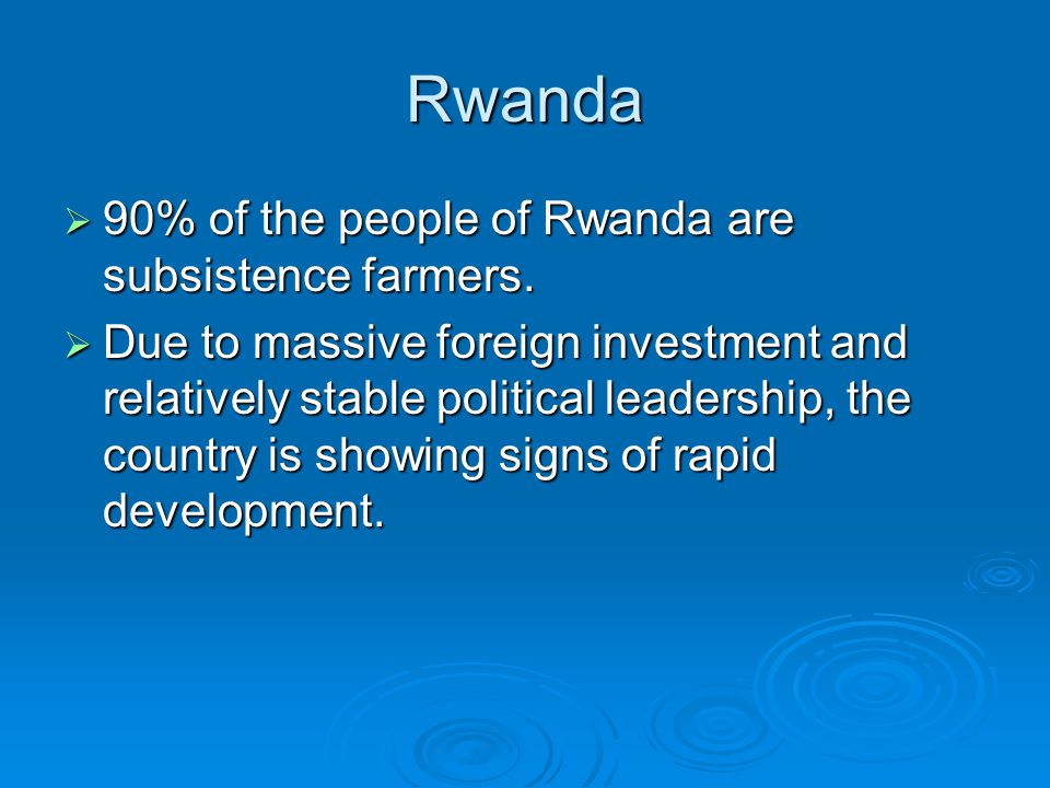 Rwanda  90% of the people of Rwanda are subsistence farmers.