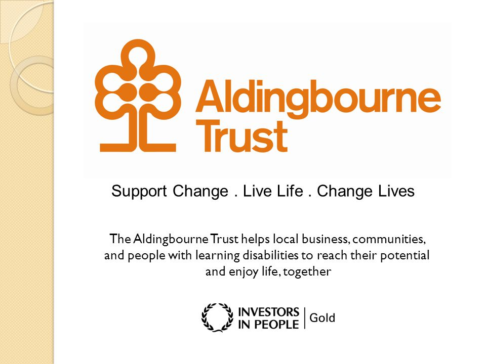 Support Change. Live Life. Change Lives The Aldingbourne Trust helps local business, communities, and people with learning disabilities to reach their