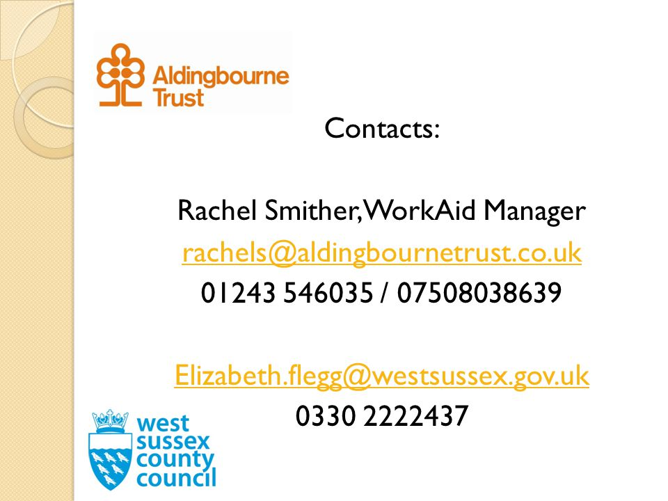 Contacts: Rachel Smither, WorkAid Manager rachels@aldingbournetrust.co.uk 01243 546035 / 07508038639 Elizabeth.flegg@westsussex.gov.uk 0330 2222437