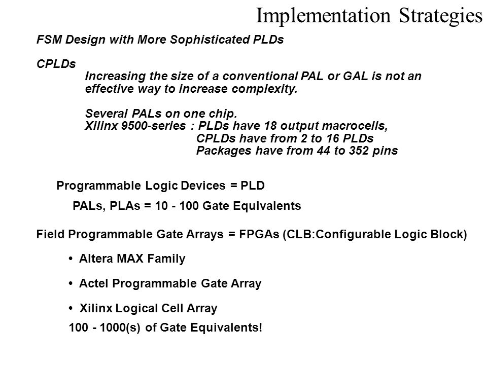 Implementation Strategies FSM Design with More Sophisticated PLDs Programmable Logic Devices = PLD Field Programmable Gate Arrays = FPGAs (CLB:Configu