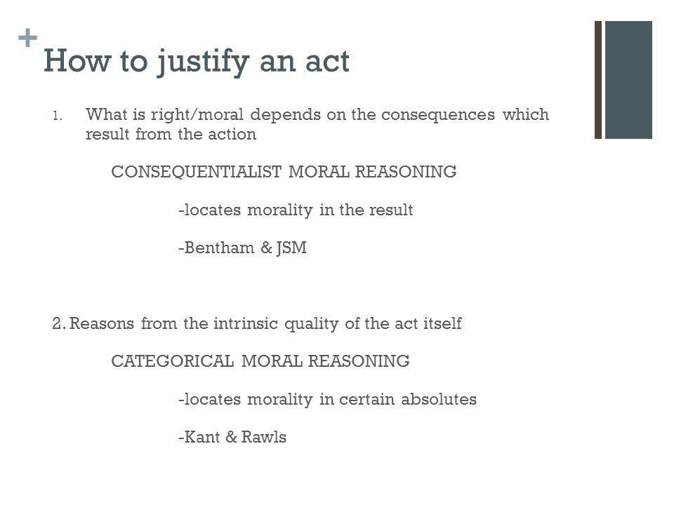 + How to justify an act 1. What is right/moral depends on the consequences which result from the action CONSEQUENTIALIST MORAL REASONING -locates mora