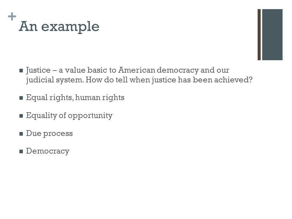 + An example Justice – a value basic to American democracy and our judicial system. How do tell when justice has been achieved? Equal rights, human ri