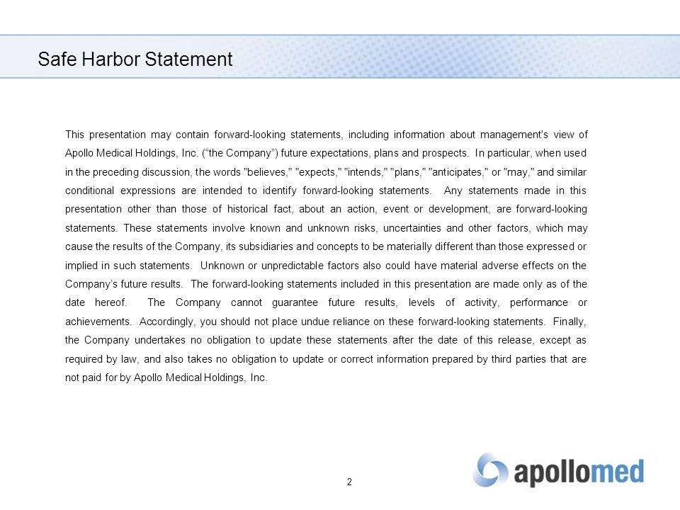 Safe Harbor Statement This presentation may contain forward-looking statements, including information about management s view of Apollo Medical Holdings, Inc.