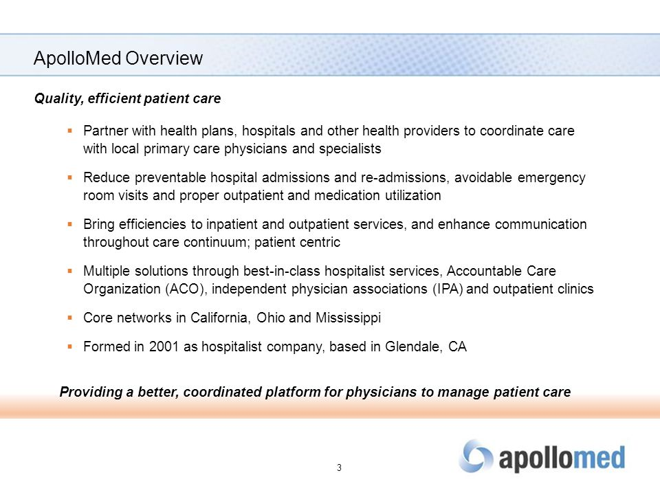 ApolloMed Overview Quality, efficient patient care  Partner with health plans, hospitals and other health providers to coordinate care with local primary care physicians and specialists  Reduce preventable hospital admissions and re-admissions, avoidable emergency room visits and proper outpatient and medication utilization  Bring efficiencies to inpatient and outpatient services, and enhance communication throughout care continuum; patient centric  Multiple solutions through best-in-class hospitalist services, Accountable Care Organization (ACO), independent physician associations (IPA) and outpatient clinics  Core networks in California, Ohio and Mississippi  Formed in 2001 as hospitalist company, based in Glendale, CA Providing a better, coordinated platform for physicians to manage patient care 3