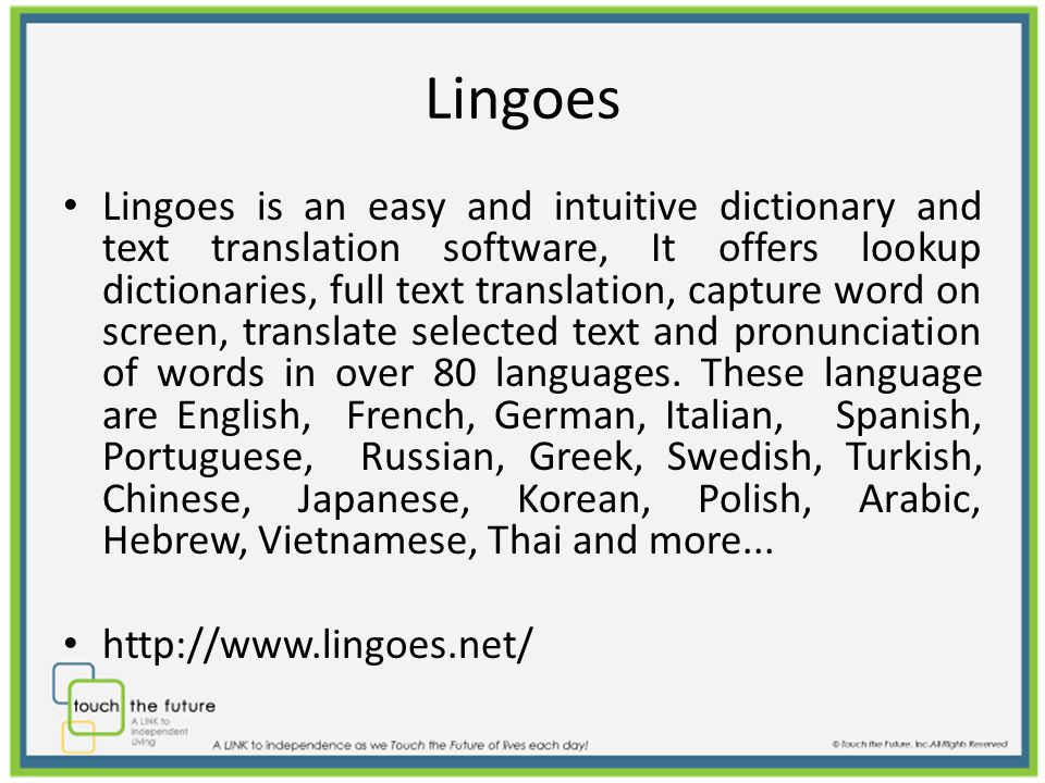 Lingoes Lingoes is an easy and intuitive dictionary and text translation software, It offers lookup dictionaries, full text translation, capture word on screen, translate selected text and pronunciation of words in over 80 languages.