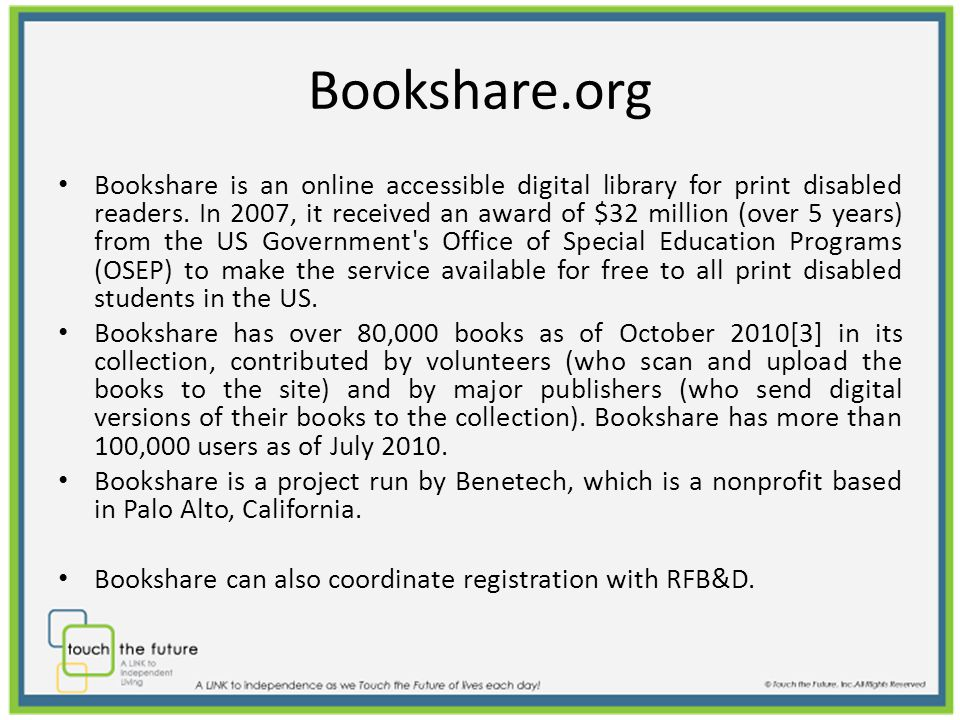 Bookshare.org Bookshare is an online accessible digital library for print disabled readers.