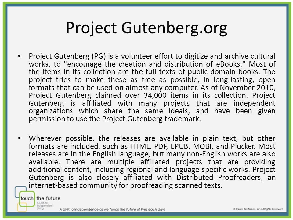 Project Gutenberg.org Project Gutenberg (PG) is a volunteer effort to digitize and archive cultural works, to encourage the creation and distribution of eBooks. Most of the items in its collection are the full texts of public domain books.