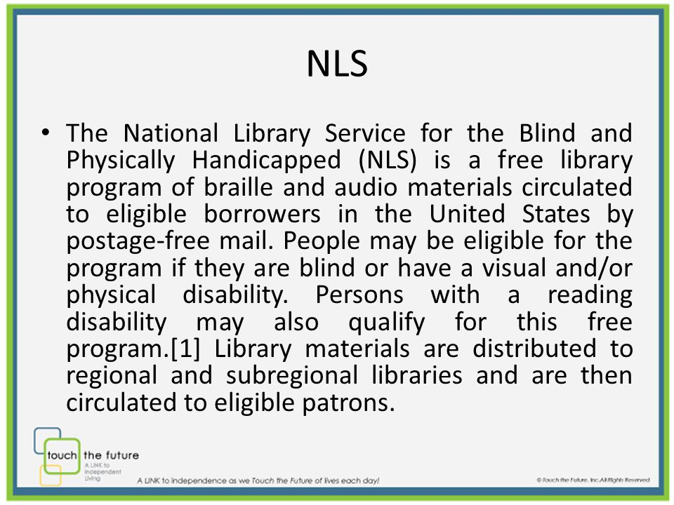 NLS The National Library Service for the Blind and Physically Handicapped (NLS) is a free library program of braille and audio materials circulated to eligible borrowers in the United States by postage-free mail.
