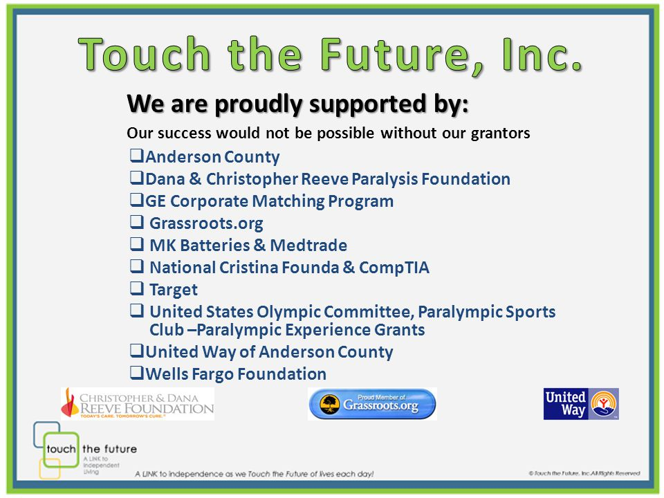 We are proudly supported by: We are proudly supported by: Our success would not be possible without our grantors  Anderson County  Dana & Christopher Reeve Paralysis Foundation  GE Corporate Matching Program  Grassroots.org  MK Batteries & Medtrade  National Cristina Founda & CompTIA  Target  United States Olympic Committee, Paralympic Sports Club –Paralympic Experience Grants  United Way of Anderson County  Wells Fargo Foundation