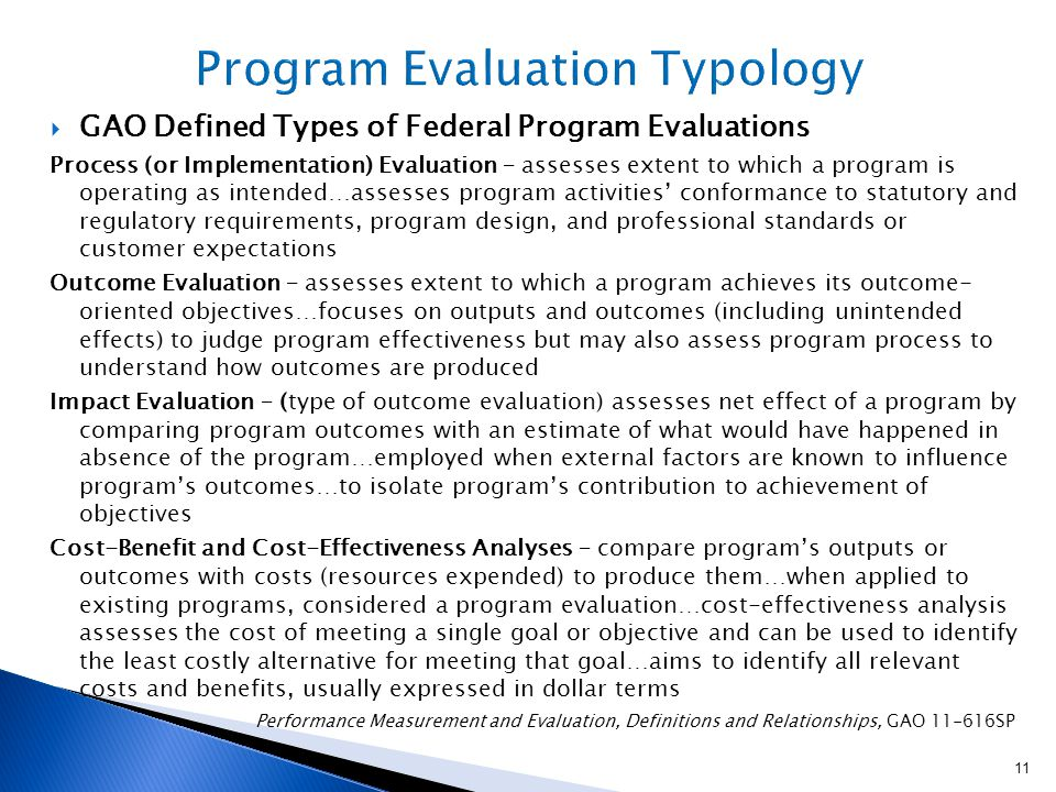  GAO Defined Types of Federal Program Evaluations Process (or Implementation) Evaluation – assesses extent to which a program is operating as intended…assesses program activities' conformance to statutory and regulatory requirements, program design, and professional standards or customer expectations Outcome Evaluation – assesses extent to which a program achieves its outcome- oriented objectives…focuses on outputs and outcomes (including unintended effects) to judge program effectiveness but may also assess program process to understand how outcomes are produced Impact Evaluation – (type of outcome evaluation) assesses net effect of a program by comparing program outcomes with an estimate of what would have happened in absence of the program…employed when external factors are known to influence program's outcomes…to isolate program's contribution to achievement of objectives Cost-Benefit and Cost-Effectiveness Analyses – compare program's outputs or outcomes with costs (resources expended) to produce them…when applied to existing programs, considered a program evaluation…cost-effectiveness analysis assesses the cost of meeting a single goal or objective and can be used to identify the least costly alternative for meeting that goal…aims to identify all relevant costs and benefits, usually expressed in dollar terms Performance Measurement and Evaluation, Definitions and Relationships, GAO 11-616SP 11
