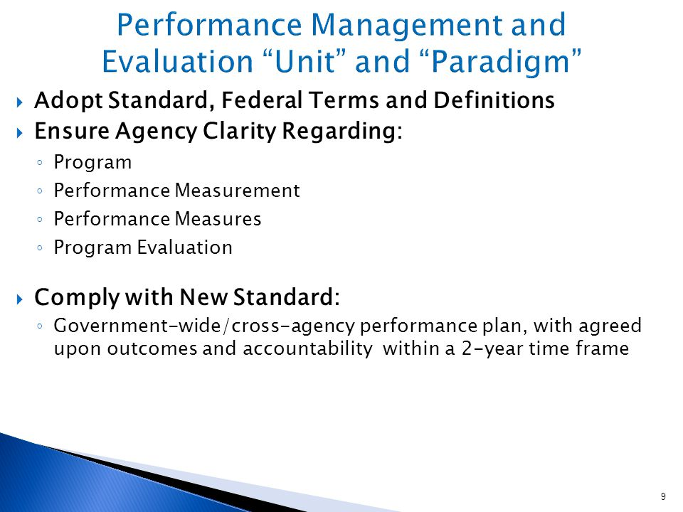  Adopt Standard, Federal Terms and Definitions  Ensure Agency Clarity Regarding: ◦ Program ◦ Performance Measurement ◦ Performance Measures ◦ Program Evaluation  Comply with New Standard: ◦ Government-wide/cross-agency performance plan, with agreed upon outcomes and accountability within a 2-year time frame 9