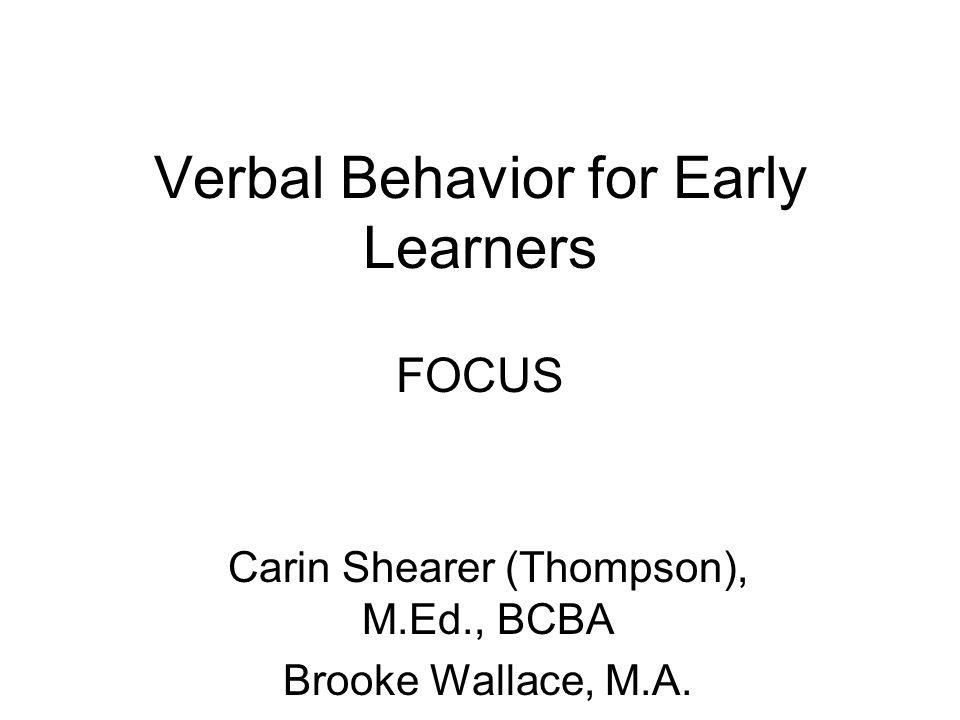 Verbal Behavior for Early Learners FOCUS Carin Shearer (Thompson), M.Ed., BCBA Brooke Wallace, M.A.