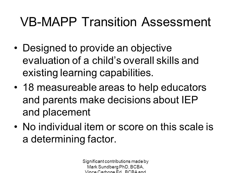 VB-MAPP Transition Assessment Designed to provide an objective evaluation of a child's overall skills and existing learning capabilities.