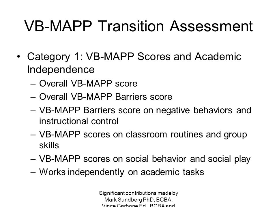 VB-MAPP Transition Assessment Category 1: VB-MAPP Scores and Academic Independence –Overall VB-MAPP score –Overall VB-MAPP Barriers score –VB-MAPP Barriers score on negative behaviors and instructional control –VB-MAPP scores on classroom routines and group skills –VB-MAPP scores on social behavior and social play –Works independently on academic tasks Significant contributions made by Mark Sundberg PhD, BCBA, Vince Carbone Ed., BCBA and Kelle Wood Rich M.Ed., BCBA