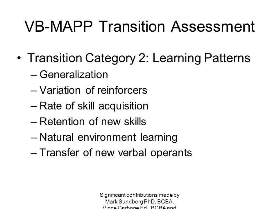 VB-MAPP Transition Assessment Overall VB-MAPP Score –Level 3 Some 1:1, 1:2 may still be necessary for academics, generalization, expansion of concepts