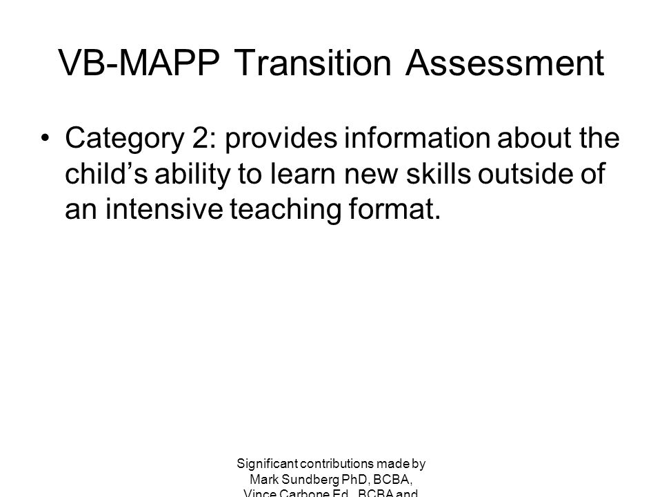 VB-MAPP Transition Assessment Transition Category 2: Learning Patterns –Generalization –Variation of reinforcers –Rate of skill acquisition –Retention