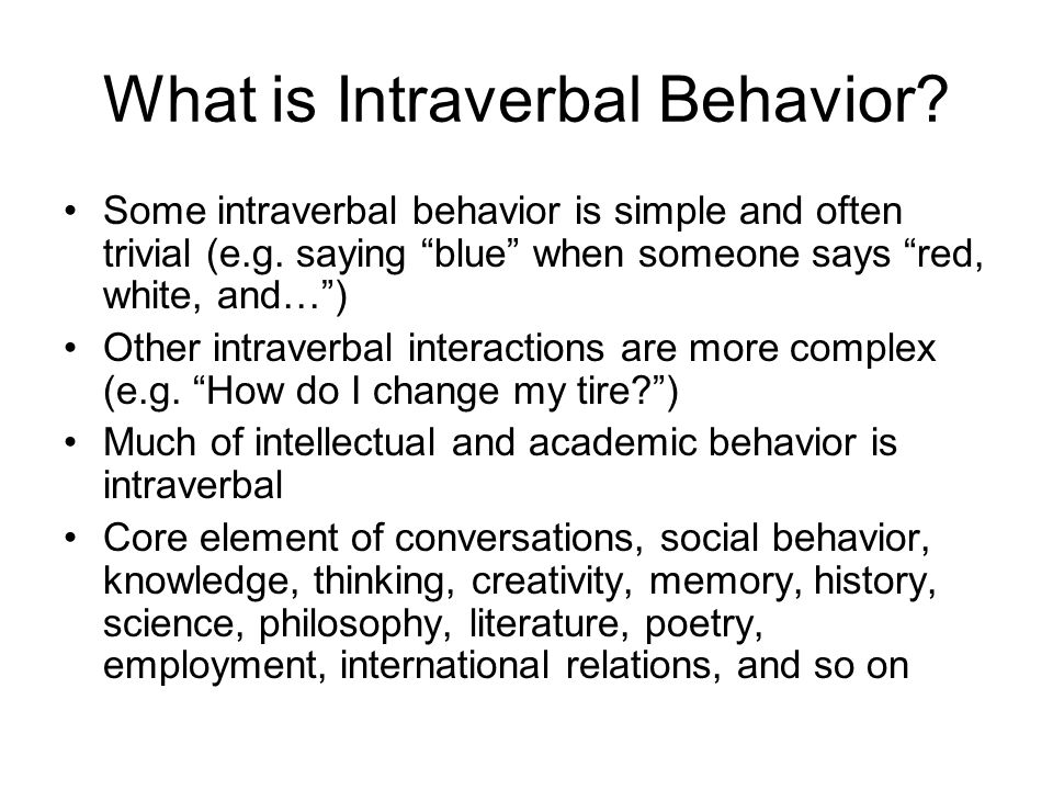 What is Intraverbal Behavior? Words and phrases that evoke other words and phrases When someone asks you a question and you answer – this makes up an